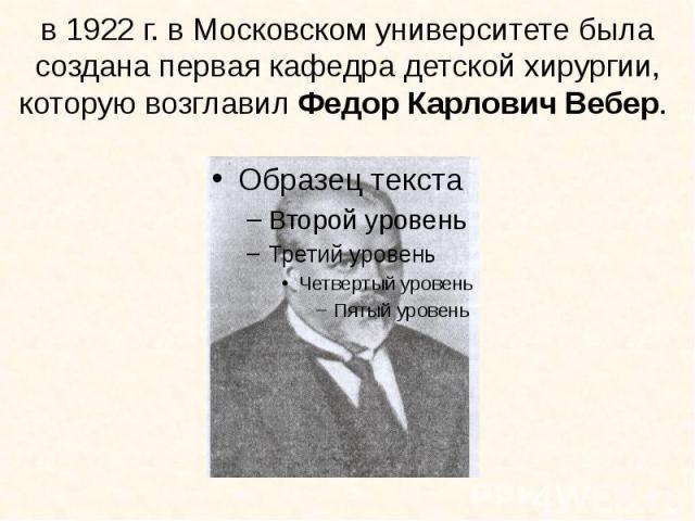 в 1922 г. в Московском университете была создана первая кафедра детской хирургии, которую возглавил Федор Карлович Вебер.