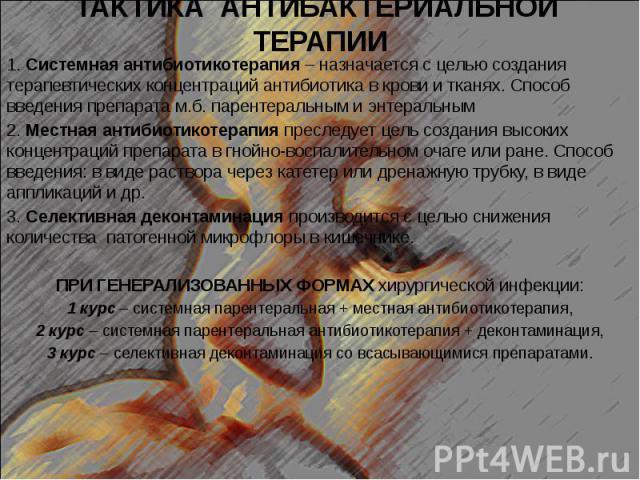 ТАКТИКА АНТИБАКТЕРИАЛЬНОЙ ТЕРАПИИ 1. Системная антибиотикотерапия – назначается с целью создания терапевтических концентраций антибиотика в крови и тканях. Способ введения препарата м.б. парентеральным и энтеральным 2. Местная антибиотикотерапия пре…