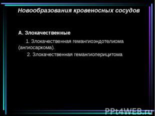 Новообразования кровеносных сосудов А. Злокачественные 1. Злокачественная геманг