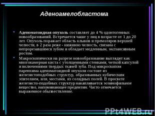 Аденоамелобластома Аденоматоидная опухоль составляет до 4 % одонтогенных новообр