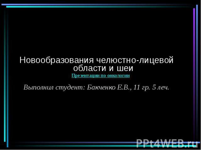 Новообразования челюстно-лицевой области и шеи Выполнил студент: Бакченко Е.В., 11 гр. 5 леч.