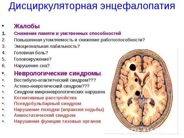 Дисциркуляторная энцефалопатия Жалобы Снижение памяти и умственных способностей Повышенная утомляемость и снижение работоспособности? Эмоциональная лабильность? Головная боль? Головокружение? Нарушение сна? Неврологические синдромы. Вестибуло-атакти…