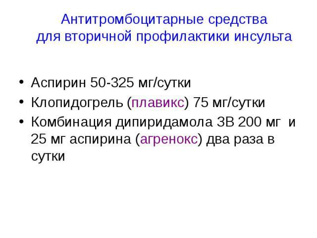 Антитромбоцитарные средства для вторичной профилактики инсульта Аспирин 50-325 мг/сутки Клопидогрель (плавикс) 75 мг/сутки Комбинация дипиридамола ЗВ 200 мг и 25 мг аспирина (агренокс) два раза в сутки