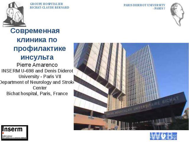 Современная клиника по профилактике инсульта Pierre Amarenco INSERM U-698 and Denis Diderot University - Paris VII Department of Neurology and Stroke Center Bichat hospital, Paris, France