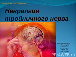 Невралгия тройничного нерва. Кафедра неврологии и нейрохирургии Подготовила през