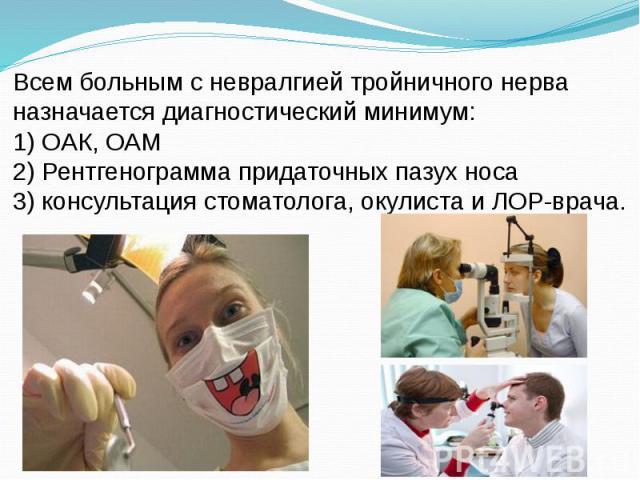 Всем больным с невралгией тройничного нерва назначается диагностический минимум: 1) ОАК, ОАМ 2) Рентгенограмма придаточных пазух носа 3) консультация стоматолога, окулиста и ЛОР-врача.