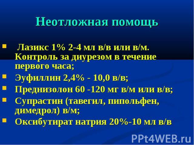 Лазикс 1% 2-4 мл в/в или в/м. Контроль за диурезом в течение первого часа; Лазикс 1% 2-4 мл в/в или в/м. Контроль за диурезом в течение первого часа; Эуфиллин 2,4% - 10,0 в/в; Преднизолон 60 -120 мг в/м или в/в; Супрастин (тавегил, пипольфен, димедр…
