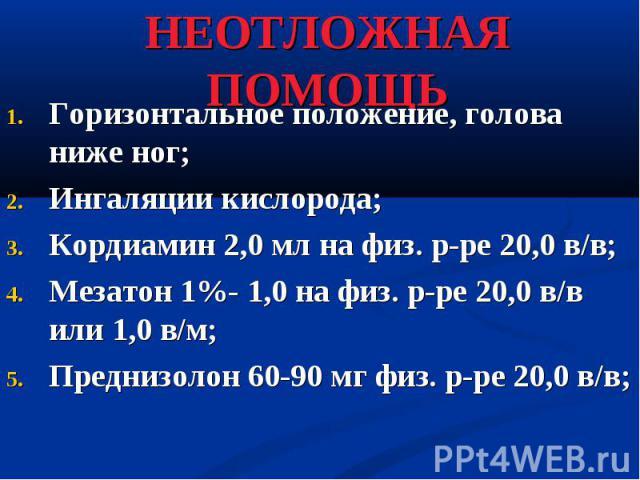 Горизонтальное положение, голова ниже ног; Горизонтальное положение, голова ниже ног; Ингаляции кислорода; Кордиамин 2,0 мл на физ. р-ре 20,0 в/в; Мезатон 1%- 1,0 на физ. р-ре 20,0 в/в или 1,0 в/м; Преднизолон 60-90 мг физ. р-ре 20,0 в/в;