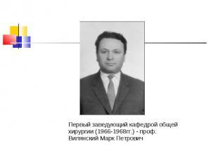 Первый заведующий кафедрой общей хирургии (1966-1968гг.) - проф. Вилянский Марк