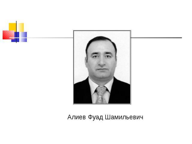 Алиев Фуад Шамильевич Алиев Фуад Шамильевич
