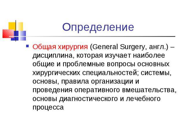 Общая хирургия (General Surgery, англ.) – дисциплина, которая изучает наиболее общие и проблемные вопросы основных хирургических специальностей; системы, основы, правила организации и проведения оперативного вмешательства, основы диагностического и …