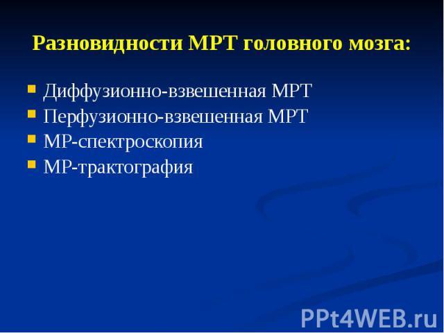 Разновидности МРТ головного мозга: Диффузионно-взвешенная МРТ Перфузионно-взвешенная МРТ МР-спектроскопия МР-трактография