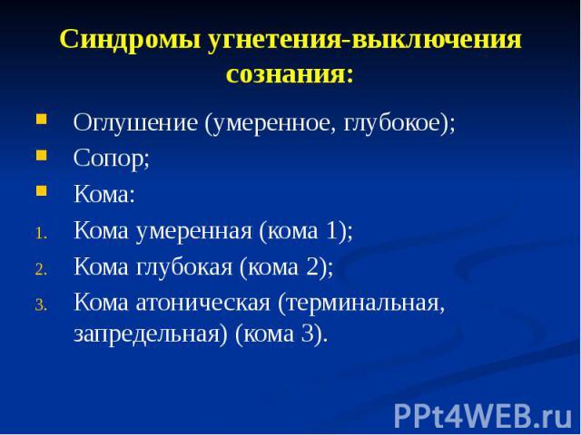 Синдромы угнетения-выключения сознания: Оглушение (умеренное, глубокое); Сопор; Кома: Кома умеренная (кома 1); Кома глубокая (кома 2); Кома атоническая (терминальная, запредельная) (кома 3).