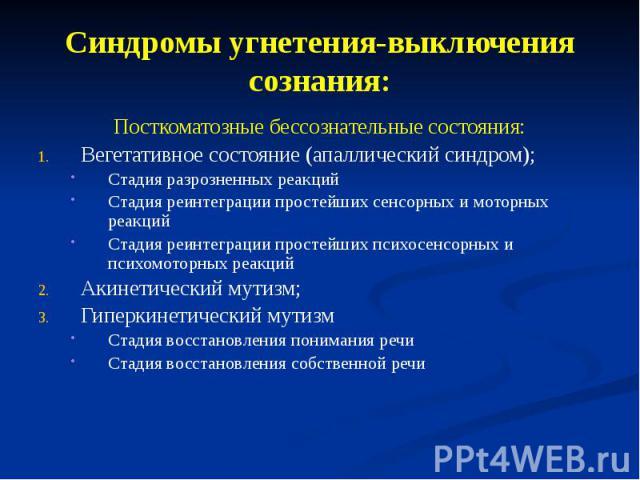 Синдромы угнетения-выключения сознания: Посткоматозные бессознательные состояния: Вегетативное состояние (апаллический синдром); Стадия разрозненных реакций Стадия реинтеграции простейших сенсорных и моторных реакций Стадия реинтеграции простейших п…