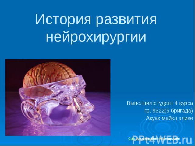 История развития нейрохирургии Выполнил:студент 4 курса гр. 9322(5 бригада) Акуах майкл элике