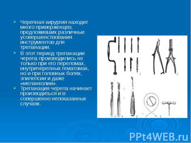 Черепная хирургия находит много приверженцев, предложивших различные усовершенствования инструментов для трепанации. Черепная хирургия находит много приверженцев, предложивших различные усовершенствования инструментов для трепанации. В этот период т…