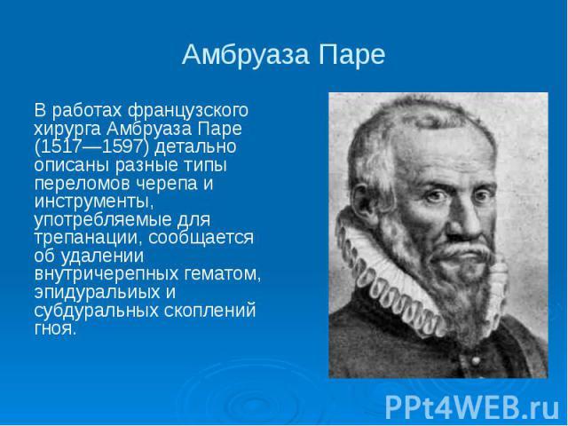 Амбруаза Паре В работах французского хирурга Амбруаза Паре (1517—1597) детально описаны разные типы переломов черепа и инструменты, употребляемые для трепанации, сообщается об удалении внутричерепных гематом, эпидуральиых и субдуральных скоплений гноя.