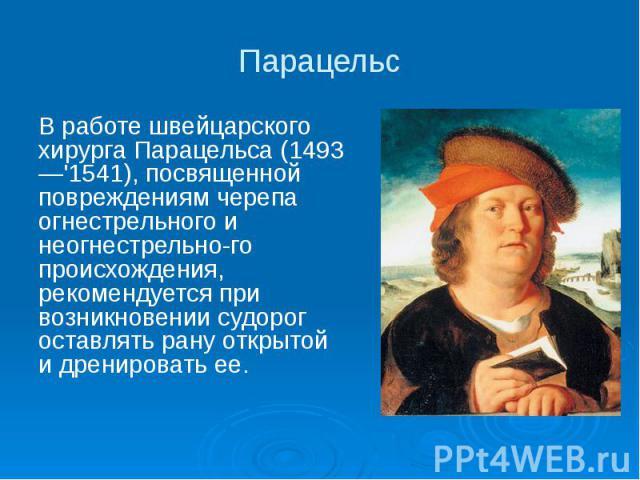 Парацельс В работе швейцарского хирурга Парацельса (1493—'1541), посвященной повреждениям черепа огнестрельного и неогнестрельного происхождения, рекомендуется при возникновении судорог оставлять рану открытой и дренировать ее.