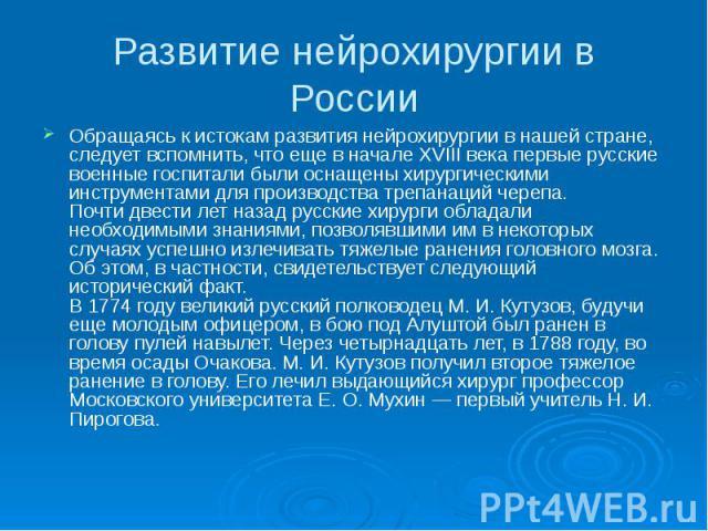 Развитие нейрохирургии в России Обращаясь к истокам развития нейрохирургии в нашей стране, следует вспомнить, что еще в начале XVIII века первые русские военные госпитали были оснащены хирургическими инструментами для производства трепанаций черепа.…