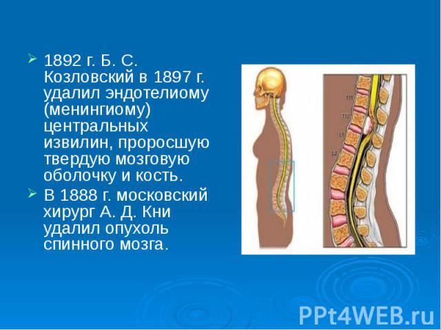 1892 г. Б. С. Козловский в 1897 г. удалил эндотелиому (менингиому) центральных извилин, проросшую твердую мозговую оболочку и кость. 1892 г. Б. С. Козловский в 1897 г. удалил эндотелиому (менингиому) центральных извилин, проросшую твердую мозговую о…