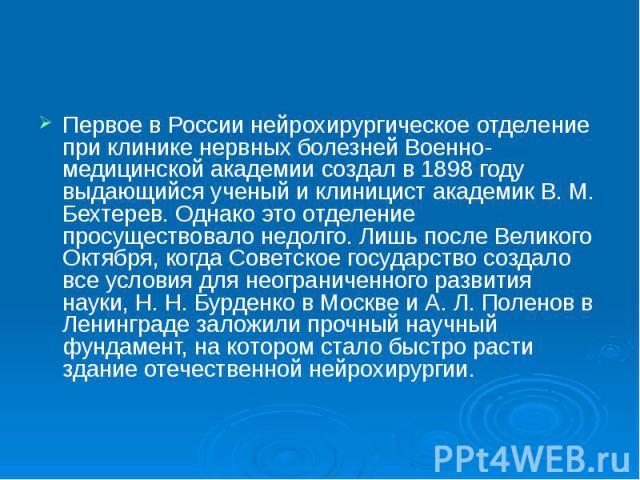 Первое в России нейрохирургическое отделение при клинике нервных болезней Военно-медицинской академии создал в 1898 году выдающийся ученый и клиницист академик В. М. Бехтерев. Однако это отделение просуществовало недолго. Лишь после Великого Октября…
