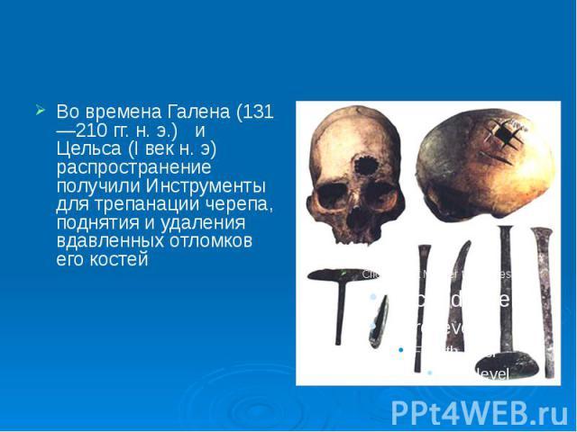 Во времена Галена (131—210 гг. н. э.) и Цельса (I век н. э) распространение получили Инструменты для трепанации черепа, поднятия и удаления вдавленных отломков его костей