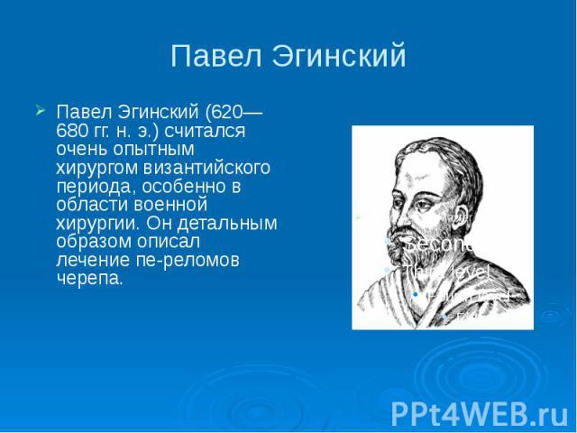 Павел Эгинский Павел Эгинский (620—680 гг. н. э.) считался очень опытным хирургом византийского периода, особенно в области военной хирургии. Он детальным образом описал лечение переломов черепа.