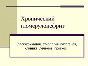 Хронический гломерулонефрит Классификация, этиология, патогенез, клиника, лечени