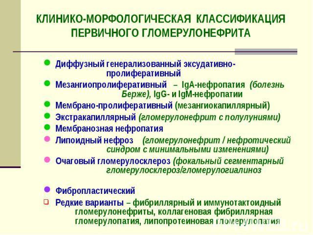 КЛИНИКО-МОРФОЛОГИЧЕСКАЯ КЛАССИФИКАЦИЯ ПЕРВИЧНОГО ГЛОМЕРУЛОНЕФРИТА Диффузный генерализованный эксудативно- пролиферативный Мезангиопролиферативный – IgA-нефропатия (болезнь Берже), IgG- и IgM-нефропатии Мембрано-пролиферативный (мезангиокапиллярный) …
