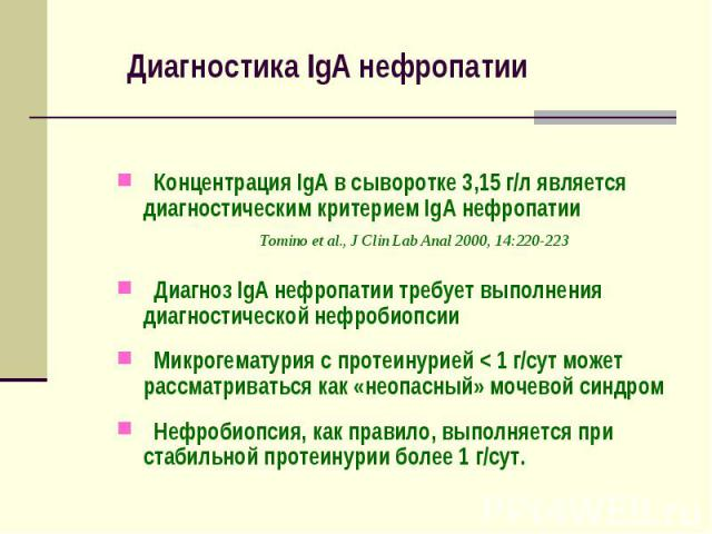Диагностика IgА нефропатии Концентрация IgА в сыворотке 3,15 г/л является диагностическим критерием IgА нефропатии Tomino et al., J Clin Lab Anal 2000, 14:220-223 Диагноз IgA нефропатии требует выполнения диагностической нефробиопсии Микрогематурия …