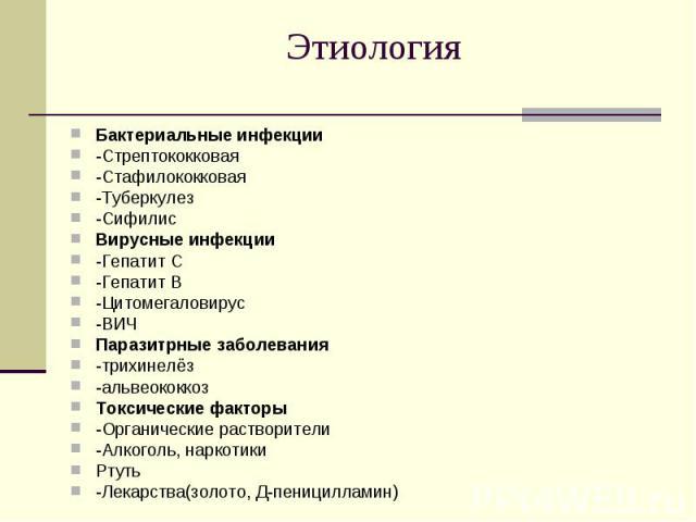 Бактериальные инфекции Бактериальные инфекции -Стрептококковая -Стафилококковая -Туберкулез -Сифилис Вирусные инфекции -Гепатит С -Гепатит В -Цитомегаловирус -ВИЧ Паразитрные заболевания -трихинелёз -альвеококкоз Токсические факторы -Органические ра…