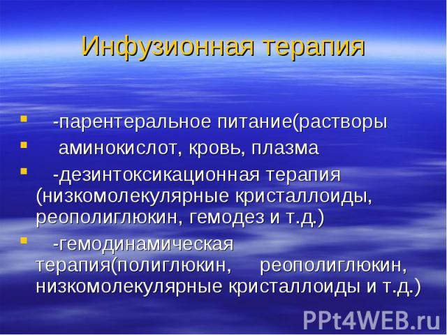 -парентеральное питание(растворы аминокислот, кровь, плазма -дезинтоксикационная терапия (низкомолекулярные кристаллоиды, реополиглюкин, гемодез и т.д.) -гемодинамическая терапия(полиглюкин, реополиглюкин, низкомолекулярные кристаллоиды и т.д.)