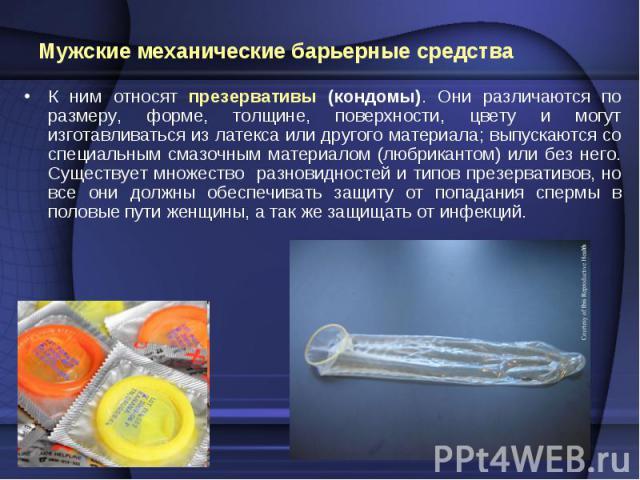 К ним относят презервативы (кондомы). Они различаются по размеру, форме, толщине, поверхности, цвету и могут изготавливаться из латекса или другого материала; выпускаются со специальным смазочным материалом (любрикантом) или без него. Существует мно…