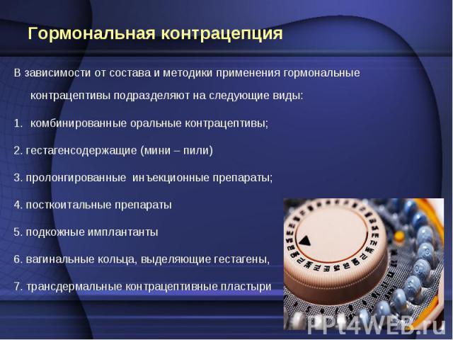 В зависимости от состава и методики применения гормональные контрацептивы подразделяют на следующие виды: В зависимости от состава и методики применения гормональные контрацептивы подразделяют на следующие виды: