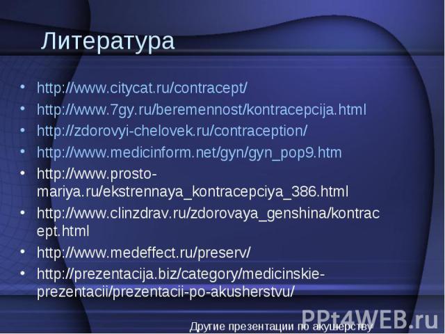 http://www.citycat.ru/contracept/ http://www.citycat.ru/contracept/ http://www.7gy.ru/beremennost/kontracepcija.html http://zdorovyi-chelovek.ru/contraception/ http://www.medicinform.net/gyn/gyn_pop9.htm http://www.prosto-mariya.ru/ekstrennaya_kontr…