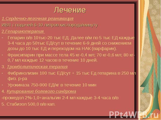 1.Сердечно-легочная реанимация 1.Сердечно-легочная реанимация ИВЛ с подачей 6-10 литров кислорода/минуту 2.Гепаринотерапия Гепарин в/в 10тыс-20 тыс ЕД. Далее в/м по 5 тыс ЕД каждые 3-4 часа до 50тыс ЕД/сут в течение 6-9 дней со снижением дозы до 10 …