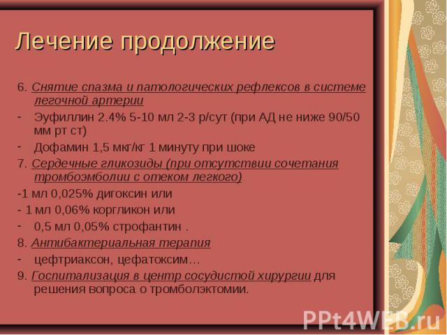 6. Снятие спазма и патологических рефлексов в системе легочной артерии 6. Снятие спазма и патологических рефлексов в системе легочной артерии Эуфиллин 2.4% 5-10 мл 2-3 р/сут (при АД не ниже 90/50 мм рт ст) Дофамин 1,5 мкг/кг 1 минуту при шоке 7. Сер…