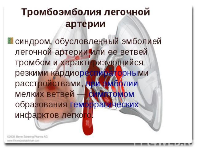 синдром, обусловленный эмболией легочной артерии или ее ветвей тромбом и характеризующийся резкими кардиореспираторными расстройствами, при эмболии мелких ветвей — симптомом образования геморрагических инфарктов легкого. синдром, обусловленный эмбол…