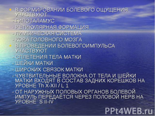 В ФОРМИРОВАНИИ БОЛЕВОГО ОЩУЩЕНИЯ УЧАСТВУЮТ В ФОРМИРОВАНИИ БОЛЕВОГО ОЩУЩЕНИЯ УЧАСТВУЮТ - ГИПОТАЛАМУС - РЕТИКУЛЯРНАЯ ФОРМАЦИЯ - ЛИМБИЧЕСКАЯ СИСТЕМА - КОРА ГОЛОВНОГО МОЗГА В ПРОВЕДЕНИИ БОЛЕВОГОИМПУЛЬСА УЧАСТВУЮТ - СПЛЕТЕНИЯ ТЕЛА МАТКИ - ШЕЙКИ МАТКИ - Ш…