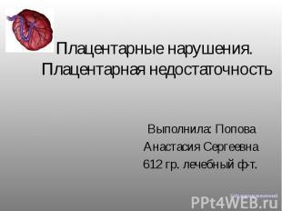 Плацентарные нарушения. Плацентарная недостаточность Выполнила: Попова Анастасия