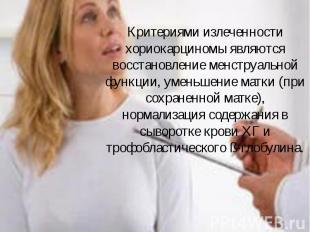 Критериями излеченности хориокарциномы являются восстановление менструальной фун