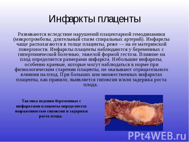 Инфаркты плаценты Развиваются вследствие нарушений плацентарной гемодинамики (микротромбозы, длительный спазм спиральных артерий). Инфаркты чаще располагаются в толще плаценты, реже — на ее материнской поверхности. Инфаркты плаценты наблюдаются у бе…