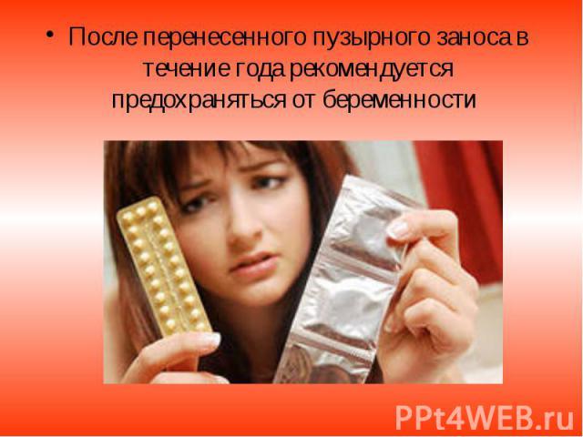 После перенесенного пузырного заноса в течение года рекомендуется предохраняться от беременности После перенесенного пузырного заноса в течение года рекомендуется предохраняться от беременности