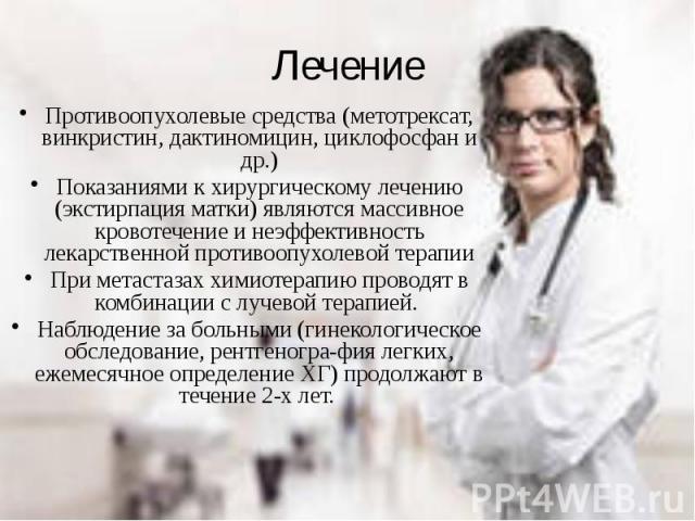 Лечение Противоопухолевые средства (метотрексат, винкристин, дактиномицин, циклофосфан и др.) Показаниями к хирургическому лечению (экстирпация матки) являются массивное кровотечение и неэффективность лекарственной противоопухолевой терапии При мета…