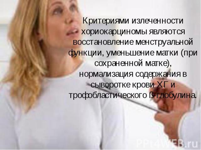Критериями излеченности хориокарциномы являются восстановление менструальной функции, уменьшение матки (при сохраненной матке), нормализация содержания в сыворотке крови ХГ и трофобластического ß-глобулина. Критериями излеченности хориокарциномы явл…