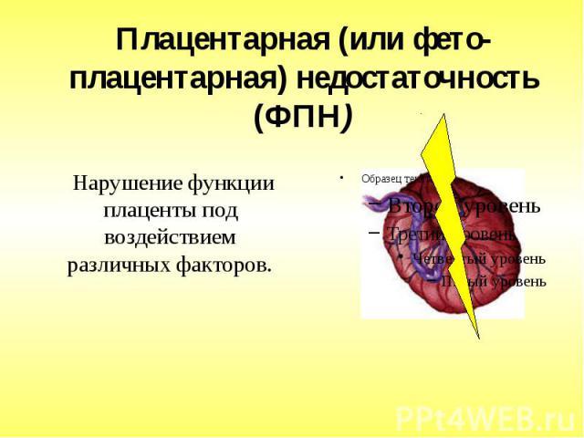 Плацентарная (или фето-плацентарная) недостаточность (ФПН) Нарушение функции плаценты под воздействием различных факторов.