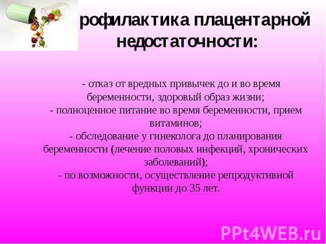 Профилактика плацентарной недостаточности: - отказ от вредных привычек до и во время беременности, здоровый образ жизни; - полноценное питание во время беременности, прием витаминов; - обследование у гинеколога до планирования беременности (лечение …