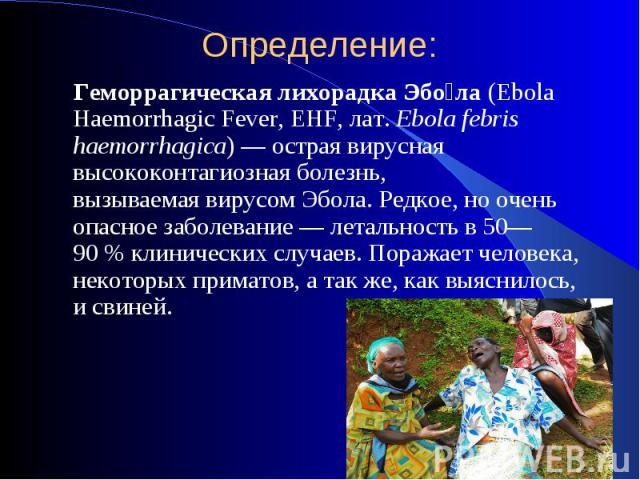 Определение: Геморрагическая лихорадкаЭбо ла(Ebola Haemorrhagic Fever, EHF,лат.Ebola febris haemorrhagica)— острая вирусная высококонтагиозная болезнь, вызываемаявирусом Эбола. Редкое, но очень опасное заболевание…