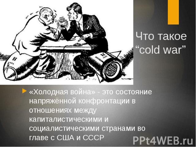 """Что такое """"cold war"""" «Холодная война» - это состояние напряжённой конфронтации в отношениях между капиталистическими и социалистическими странами во главе с США и СССР"""