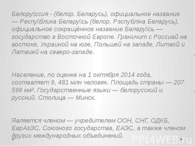 Белору ссия - (белор. Беларусь), официальное название — Респу блика Белару сь (белор. Рэспубліка Беларусь), официальное сокращённое название Белару сь — государство в Восточной Европе. Граничит с Россией на востоке, Украиной на юге, Польшей на запад…